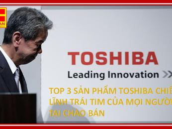 TOP 3 SẢN PHẨM TOSHIBA CHIẾM LĨNH TRÁI TIM CỦA MỌI NGƯỜI TẠI CHÀO BÁN