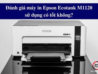 Đánh giá máy in Epson Ecotank M1120 sử dụng có tốt không?