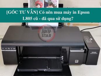 [GÓC TƯ VẤN] Có nên mua máy in Epson L805 cũ - đã qua sử dụng?