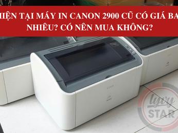 Hiện tại máy in Canon 2900 cũ có giá bao nhiêu? Có nên mua không?