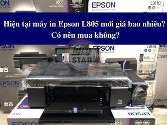 Hiện tại máy in Epson L805 mới giá bao nhiêu? Có nên mua không?