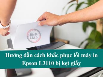 Hướng dẫn cách khắc phục lỗi máy in Epson L3110 bị kẹt giấy