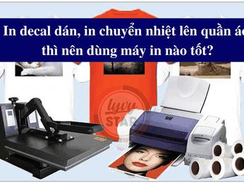 In decal dán in chuyển nhiệt lên quần áo thì nên dùng máy in nào tốt?